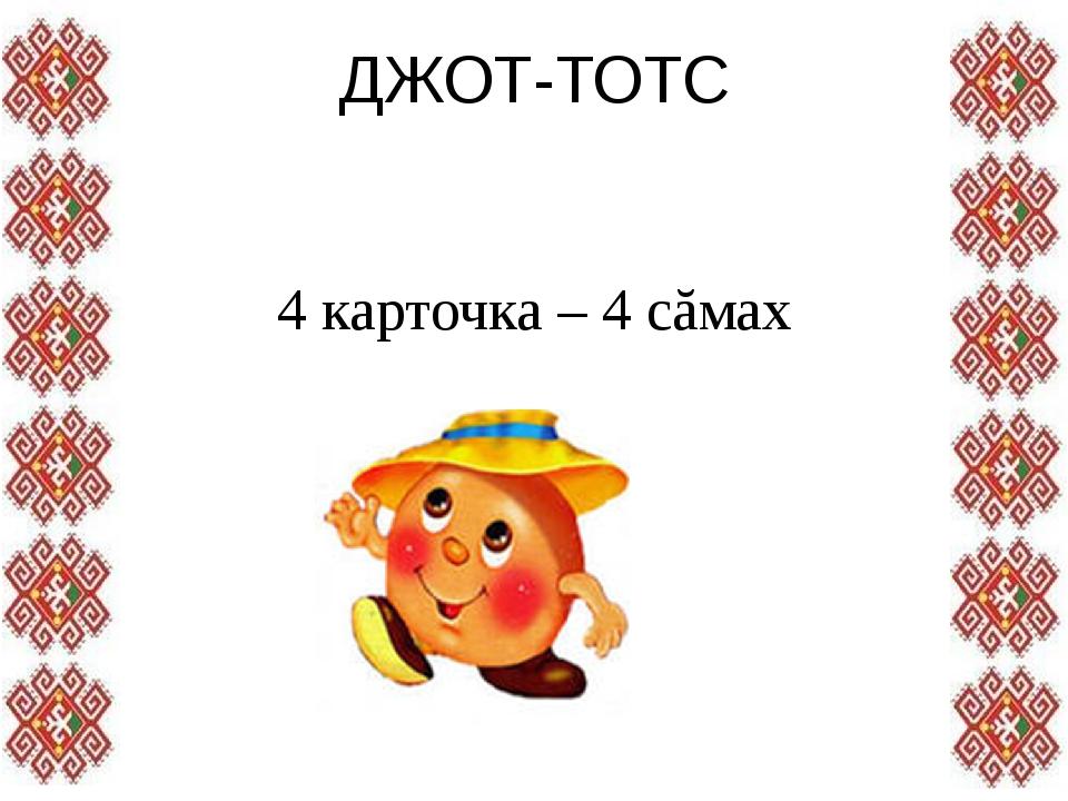 ДЖОТ-ТОТС 4 карточка – 4 сăмах