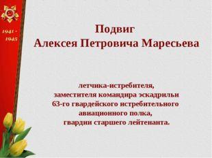 Подвиг Алексея Петровича Маресьева летчика-истребителя, заместителя командира