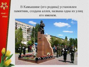 В Камышине (его родина) установлен памятник, создана аллея, названа одна из у