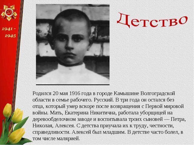 Родился 20 мая 1916 года в городе Камышине Волгоградской области в семье рабо...