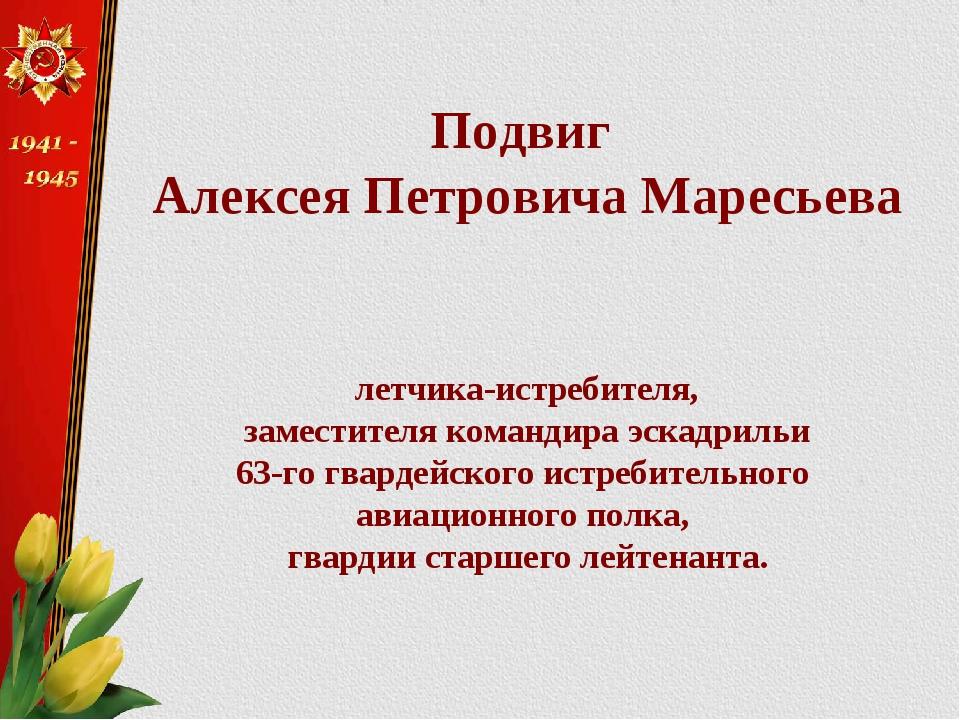 Подвиг Алексея Петровича Маресьева летчика-истребителя, заместителя командира...