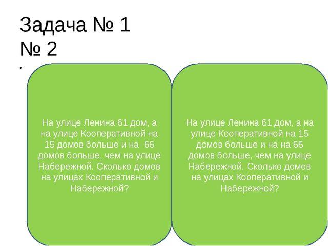 Задача № 1 № 2  На улице Ленина 61 дом, а на улице Кооперативной на 15 домов...