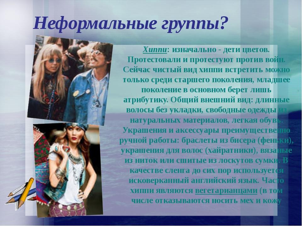 Неформальные группы? Хиппи: изначально - дети цветов. Протестовали и протест...