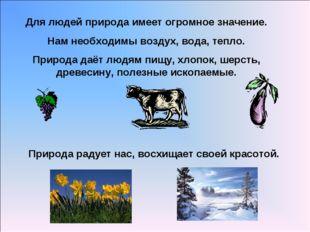 Для людей природа имеет огромное значение. Нам необходимы воздух, вода, тепло