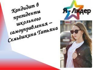 Кандидат в президенты школьного самоуправления – Семьёшкина Татьяна
