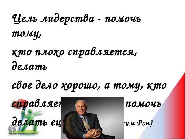 Цель лидерства - помочь тому, кто плохо справляется, делать свое дело хорошо,...