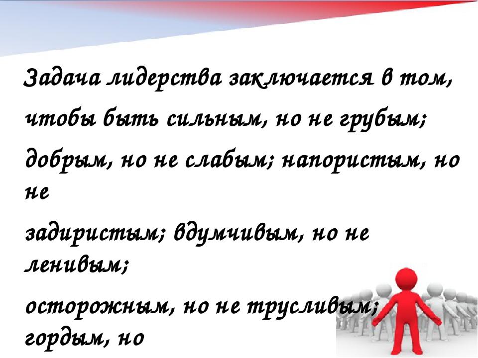 Задача лидерства заключается в том, чтобы быть сильным, но не грубым; добрым,...
