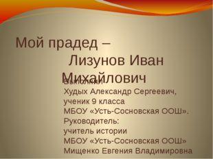 Мой прадед – Лизунов Иван Михайлович Выполнил Худых Александр Сергеевич, учен