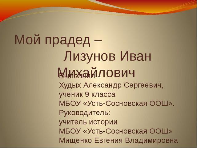 Мой прадед – Лизунов Иван Михайлович Выполнил Худых Александр Сергеевич, учен...