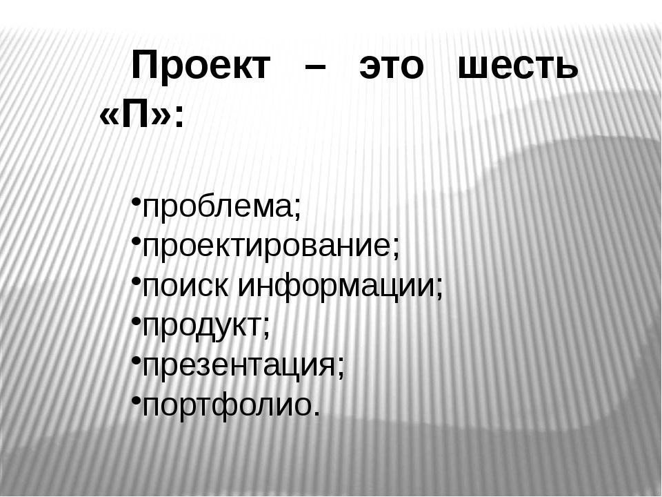 Проект – это шесть «П»: проблема; проектирование; поиск информации; продукт;...