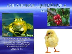 ЛЯГУШОНОК ,ЦЫПЛЁНОК и клюква Презентация по композиции для детей 4-6 лет Подг
