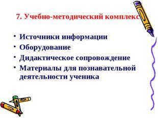 7. Учебно-методический комплекс Источники информации Оборудование Дидактическ