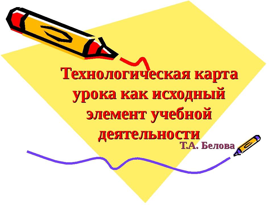Технологическая карта урока как исходный элемент учебной деятельности Т.А. Бе...