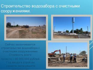 Строительство водозабора с очистными сооружениями. Сейчас заканчивается строи