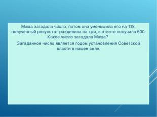 Задача № 5. Маша загадала число, потом она уменьшила его на 118, полученный р