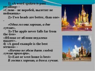 1) «A word spoken is past recalling» - «Слово - не воробей, вылетит не пойм