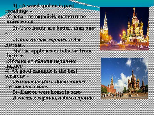 1) «A word spoken is past recalling» - «Слово - не воробей, вылетит не пойм...