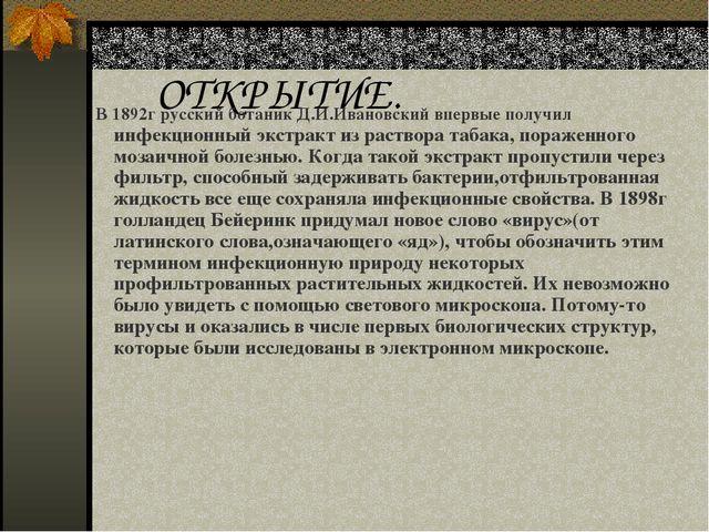 ОТКРЫТИЕ. В 1892г русский ботаник Д.И.Ивановский впервые получил инфекционный...