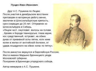 Пущин Иван Иванович Друг А.С. Пушкина по Лицею. После участия в декабрьском