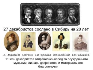27 декабристов сослано в Сибирь на 20 лет А.Г. Муравьева А.В.Розен Е.И.Трубе