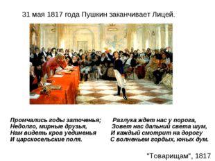 31 мая 1817 года Пушкин заканчивает Лицей. Промчались годы заточенья; Разлук