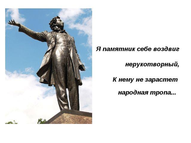 Я памятник себе воздвиг нерукотворный, К нему не зараст...