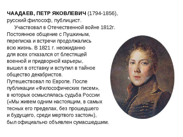ЧААДАЕВ, ПЕТР ЯКОВЛЕВИЧ (1794-1856), русский философ, публицист. Участвовал...