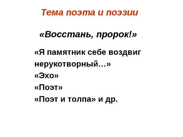 Тема поэта ипоэзии «Восстань, пророк!» «Я памятник себе воздвиг нерукотворны...