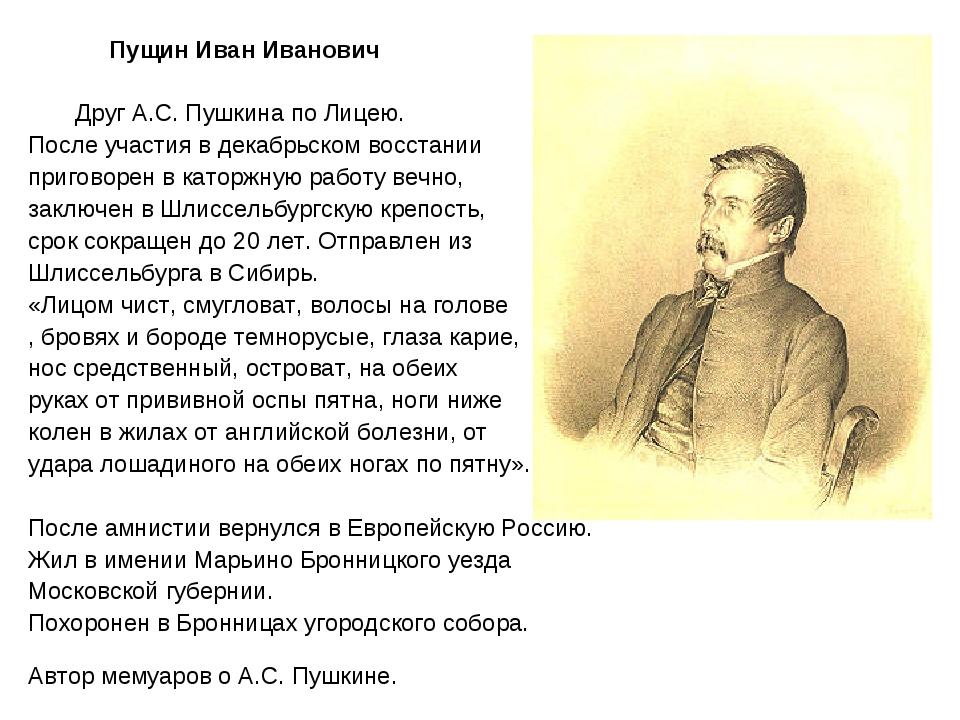 Пущин Иван Иванович Друг А.С. Пушкина по Лицею. После участия в декабрьском...
