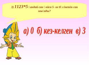 3) 1123*5 қандай сан қойса 5- ке бөлінетін сан шығады?