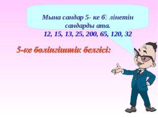 Мына сандар 5- ке бөлінетін сандарды ата. 12, 15, 13, 25, 200, 65, 120, 32