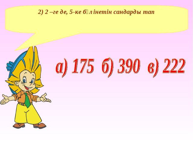 2) 2 –ге де, 5-ке бөлінетін сандарды тап