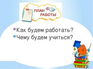 Как будем работать? Чему будем учиться?
