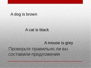 Проверьте правильно ли вы составили предложения A dog is brown A cat is black