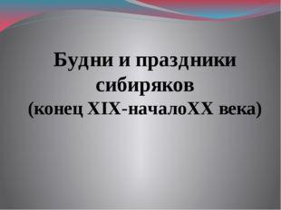 Будни и праздники сибиряков (конец XIX-началоXX века)