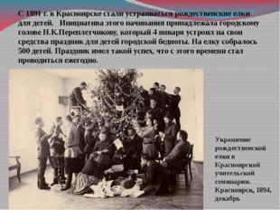 С 1891 г. в Красноярске стали устраиваться рождественские елки для детей. Ини