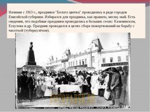 """Начиная с 1913 г., праздники """"Белого цветка"""" проводились в ряде городов Енисе"""