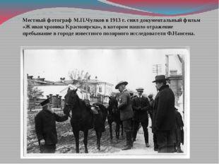 Местный фотограф М.П.Чулков в 1913 г. снял документальный фильм «Живая хроник