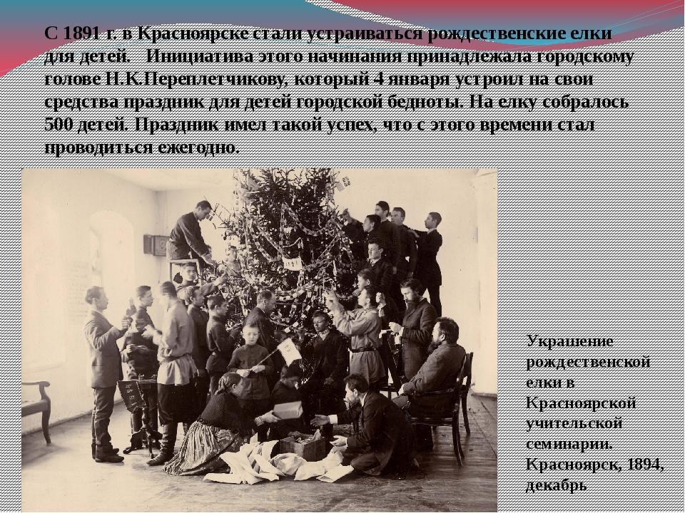 С 1891 г. в Красноярске стали устраиваться рождественские елки для детей. Ини...
