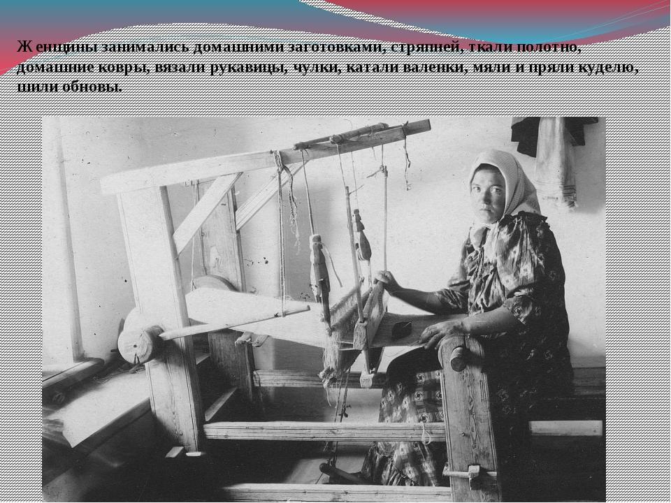 Женщины занимались домашними заготовками, стряпней, ткали полотно, домашние к...