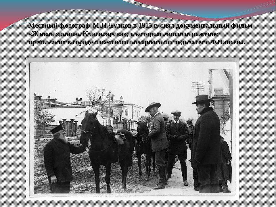 Местный фотограф М.П.Чулков в 1913 г. снял документальный фильм «Живая хроник...