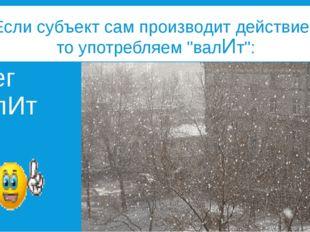 """Если субъект сам производит действие, то употребляем """"валИт"""": снег валИт"""