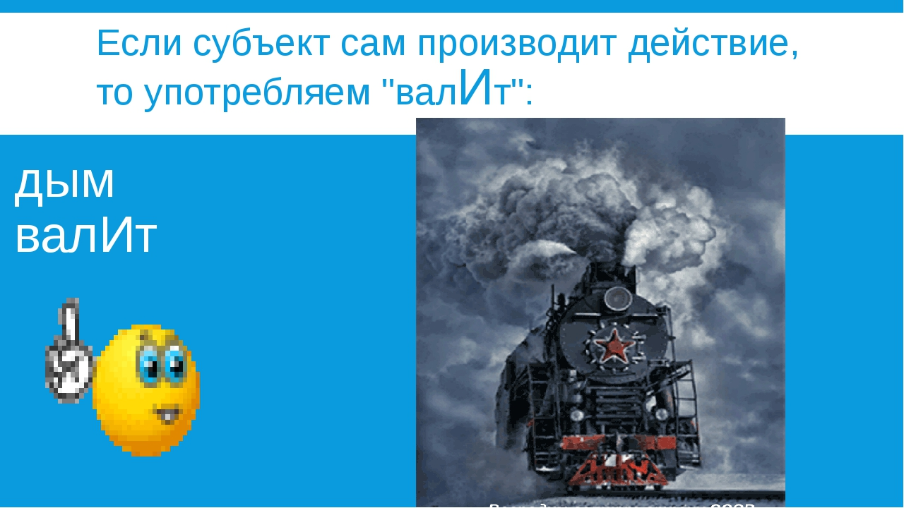 """Если субъект сам производит действие, то употребляем """"валИт"""": дым валИт"""