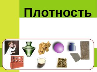 В.Даль: Плотность – свойство вещества, густота вещества в данном объеме. Плот