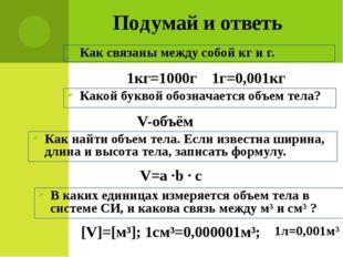 Подумай и ответь Как связаны между собой кг и г. 1кг=1000г 1г=0,001кг Какой