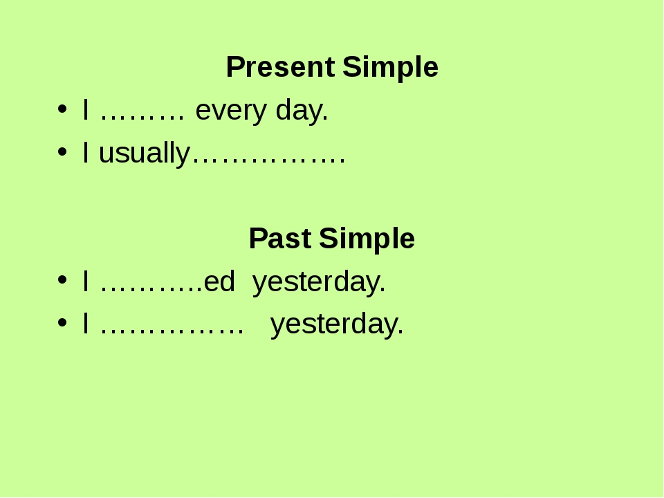 Present Simple I ……… every day. I usually……………. Past Simple I ………..ed yesterd...