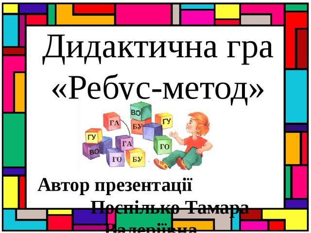 Дидактична гра «Ребус-метод» Автор презентації Поспілько Тамара Валеріївна