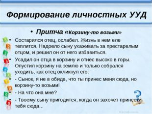 Формирование личностных УУД Притча «Корзину-то возьми» Состарился отец, ослаб