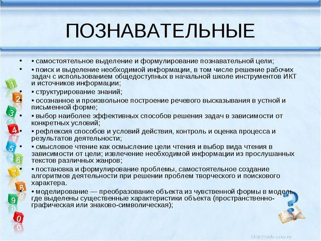 ПОЗНАВАТЕЛЬНЫЕ • самостоятельное выделение и формулирование познавательной це...