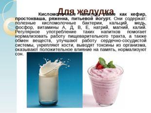 Для желудка Кисломолочные напитки, такие как кефир, простокваша, ряженка, пит